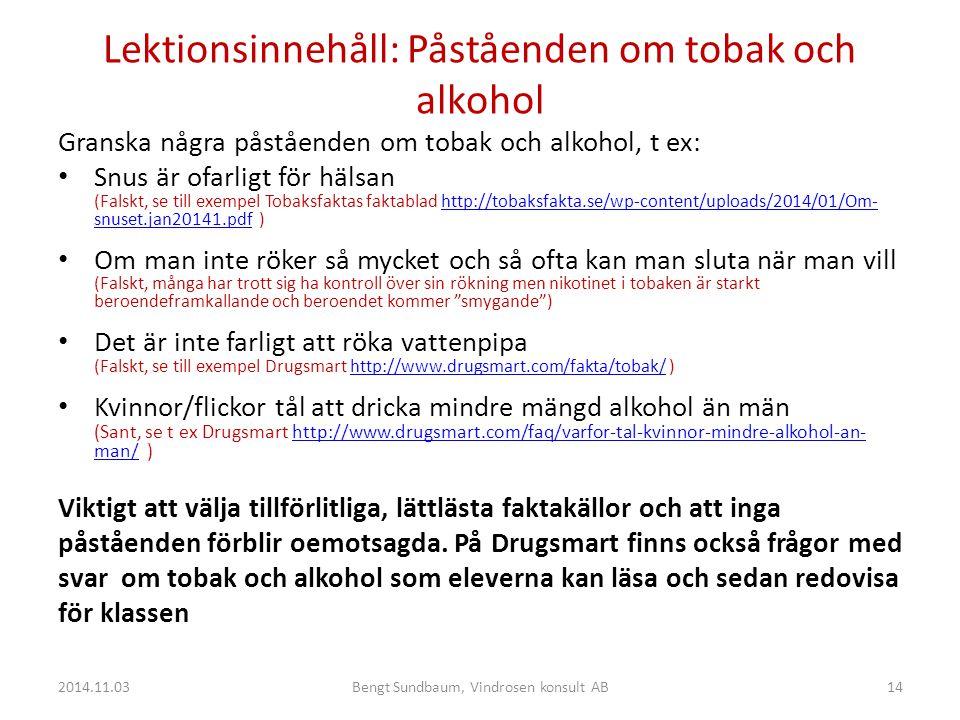 Lektionsinnehåll: Påståenden om tobak och alkohol Granska några påståenden om tobak och alkohol, t ex: Snus är ofarligt för hälsan (Falskt, se till exempel Tobaksfaktas faktablad http://tobaksfakta.se/wp-content/uploads/2014/01/Om- snuset.jan20141.pdf )http://tobaksfakta.se/wp-content/uploads/2014/01/Om- snuset.jan20141.pdf Om man inte röker så mycket och så ofta kan man sluta när man vill (Falskt, många har trott sig ha kontroll över sin rökning men nikotinet i tobaken är starkt beroendeframkallande och beroendet kommer smygande ) Det är inte farligt att röka vattenpipa (Falskt, se till exempel Drugsmart http://www.drugsmart.com/fakta/tobak/ )http://www.drugsmart.com/fakta/tobak/ Kvinnor/flickor tål att dricka mindre mängd alkohol än män (Sant, se t ex Drugsmart http://www.drugsmart.com/faq/varfor-tal-kvinnor-mindre-alkohol-an- man/ )http://www.drugsmart.com/faq/varfor-tal-kvinnor-mindre-alkohol-an- man/ Viktigt att välja tillförlitliga, lättlästa faktakällor och att inga påståenden förblir oemotsagda.