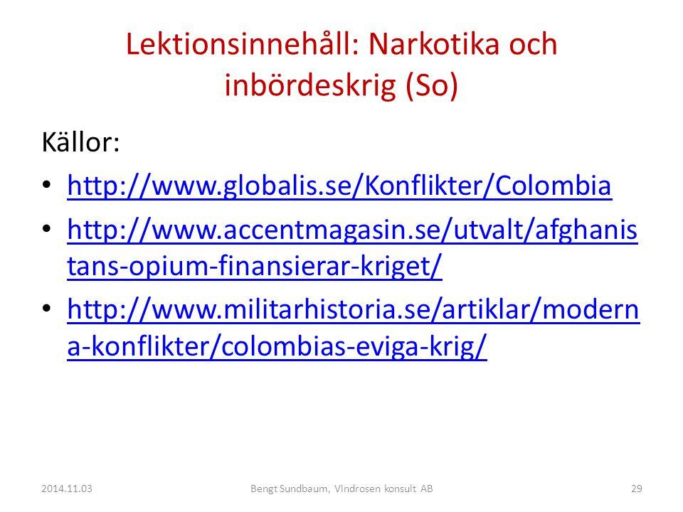 Lektionsinnehåll: Narkotika och inbördeskrig (So) Källor: http://www.globalis.se/Konflikter/Colombia http://www.accentmagasin.se/utvalt/afghanis tans-opium-finansierar-kriget/ http://www.accentmagasin.se/utvalt/afghanis tans-opium-finansierar-kriget/ http://www.militarhistoria.se/artiklar/modern a-konflikter/colombias-eviga-krig/ http://www.militarhistoria.se/artiklar/modern a-konflikter/colombias-eviga-krig/ 2014.11.0329Bengt Sundbaum, Vindrosen konsult AB