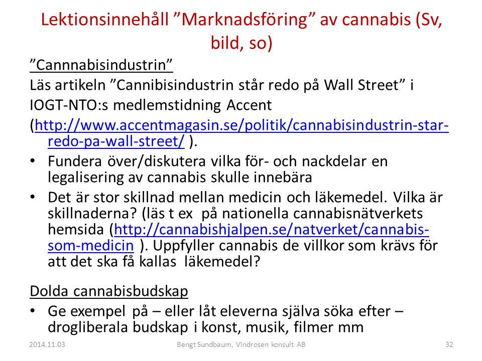 Lektionsinnehåll Marknadsföring av cannabis (Sv, bild, so) Cannnabisindustrin Läs artikeln Cannibisindustrin står redo på Wall Street i IOGT-NTO:s medlemstidning Accent (http://www.accentmagasin.se/politik/cannabisindustrin-star- redo-pa-wall-street/ ).http://www.accentmagasin.se/politik/cannabisindustrin-star- redo-pa-wall-street/ Fundera över/diskutera vilka för- och nackdelar en legalisering av cannabis skulle innebära Det är stor skillnad mellan medicin och läkemedel.