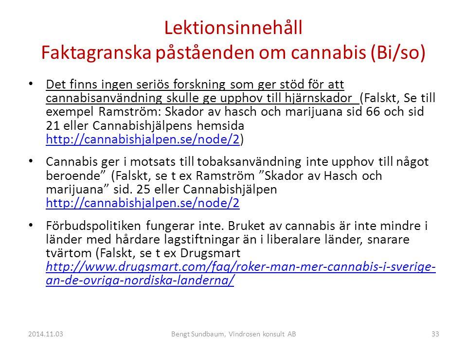 Lektionsinnehåll Faktagranska påståenden om cannabis (Bi/so) Det finns ingen seriös forskning som ger stöd för att cannabisanvändning skulle ge upphov till hjärnskador (Falskt, Se till exempel Ramström: Skador av hasch och marijuana sid 66 och sid 21 eller Cannabishjälpens hemsida http://cannabishjalpen.se/node/2) http://cannabishjalpen.se/node/2 Cannabis ger i motsats till tobaksanvändning inte upphov till något beroende (Falskt, se t ex Ramström Skador av Hasch och marijuana sid.
