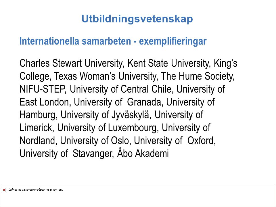 Utbildningsvetenskap Internationella samarbeten - exemplifieringar Charles Stewart University, Kent State University, King's College, Texas Woman's University, The Hume Society, NIFU-STEP, University of Central Chile, University of East London, University of Granada, University of Hamburg, University of Jyväskylä, University of Limerick, University of Luxembourg, University of Nordland, University of Oslo, University of Oxford, University of Stavanger, Åbo Akademi