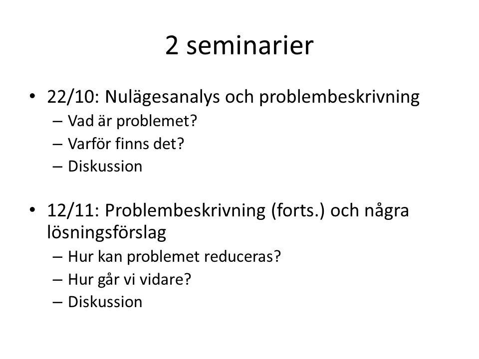 2 seminarier 22/10: Nulägesanalys och problembeskrivning – Vad är problemet? – Varför finns det? – Diskussion 12/11: Problembeskrivning (forts.) och n