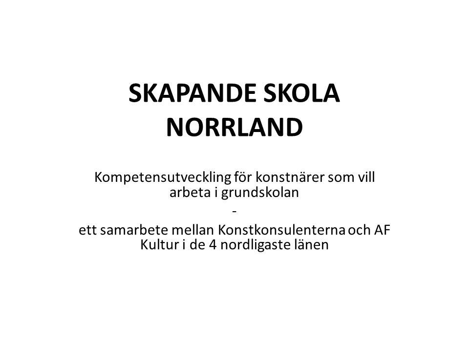 SKAPANDE SKOLA NORRLAND Kompetensutveckling för konstnärer som vill arbeta i grundskolan - ett samarbete mellan Konstkonsulenterna och AF Kultur i de 4 nordligaste länen