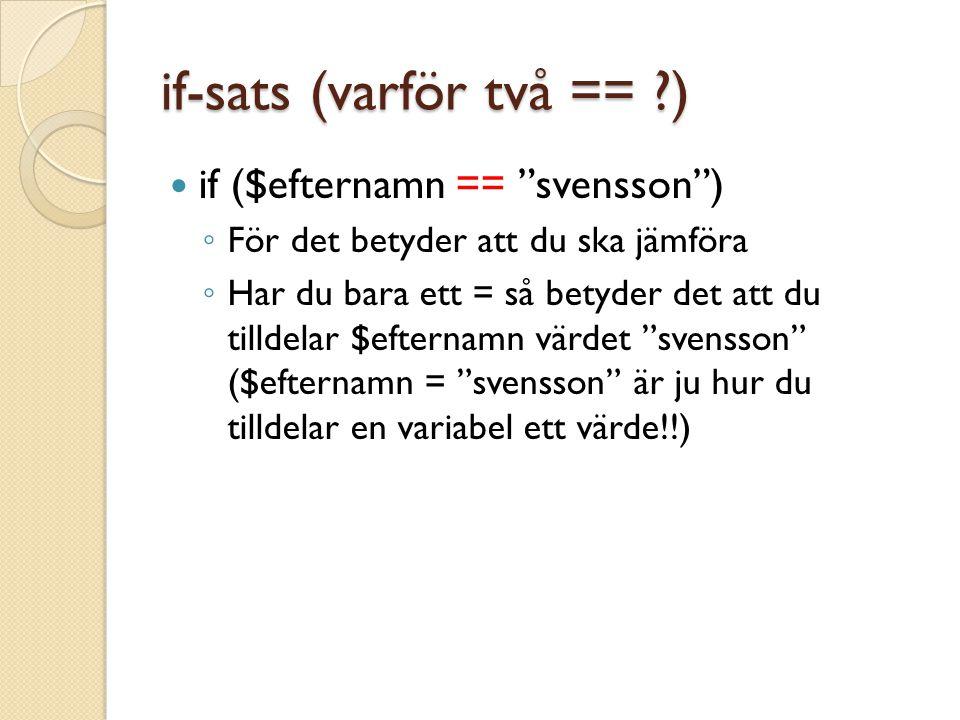 if-sats (varför två == ) if ($efternamn == svensson ) ◦ För det betyder att du ska jämföra ◦ Har du bara ett = så betyder det att du tilldelar $efternamn värdet svensson ($efternamn = svensson är ju hur du tilldelar en variabel ett värde!!)