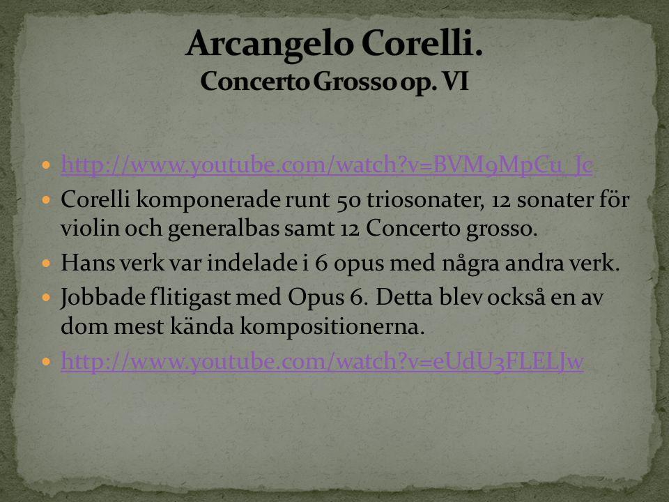 http://www.youtube.com/watch?v=BVM9MpCu_Jc Corelli komponerade runt 50 triosonater, 12 sonater för violin och generalbas samt 12 Concerto grosso. Hans