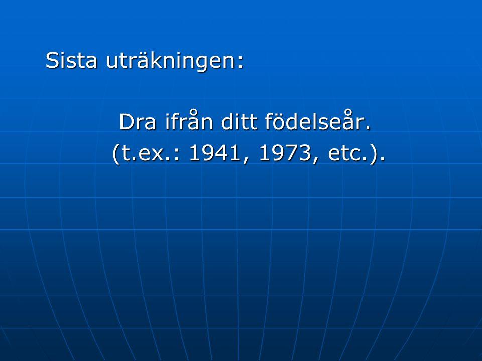 Sista uträkningen: Dra ifrån ditt födelseår. (t.ex.: 1941, 1973, etc.). (t.ex.: 1941, 1973, etc.).