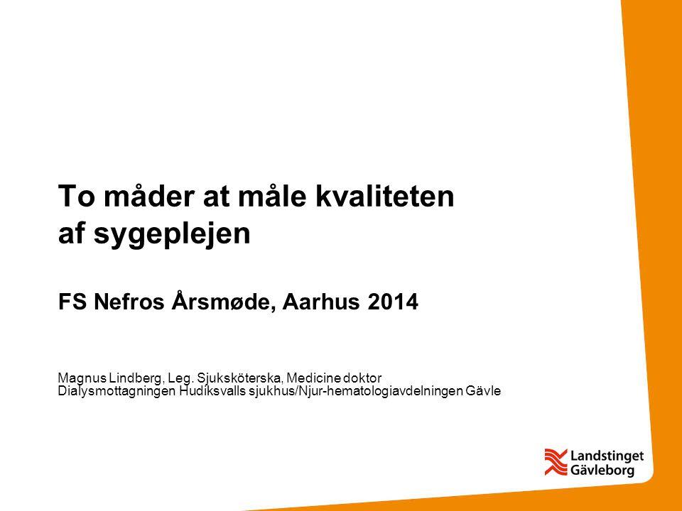 To måder at måle kvaliteten af  sygeplejen FS Nefros Årsmøde, Aarhus 2014 Magnus Lindberg, Leg. Sjuksköterska, Medicine doktor Dialysmottagningen Hu