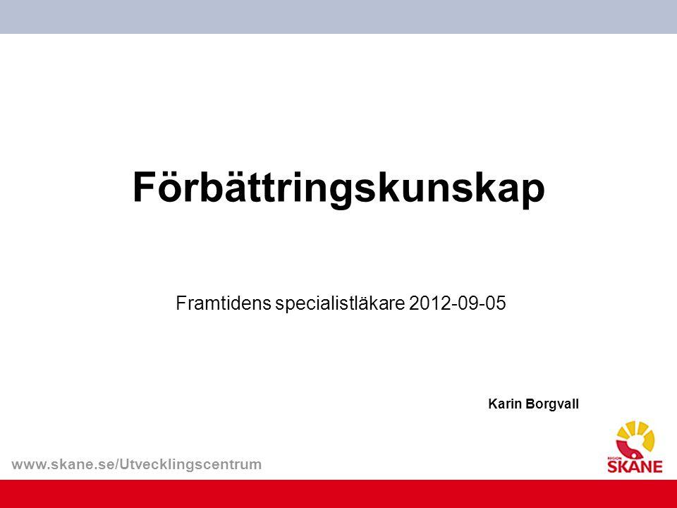 www.skane.se/Utvecklingscentrum Förbättringskunskap Framtidens specialistläkare 2012-09-05 Karin Borgvall