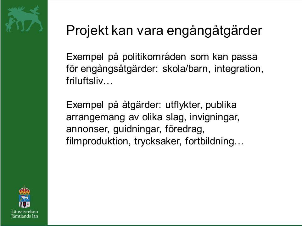 Projekt kan vara engångåtgärder Exempel på politikområden som kan passa för engångsåtgärder: skola/barn, integration, friluftsliv… Exempel på åtgärder: utflykter, publika arrangemang av olika slag, invigningar, annonser, guidningar, föredrag, filmproduktion, trycksaker, fortbildning…