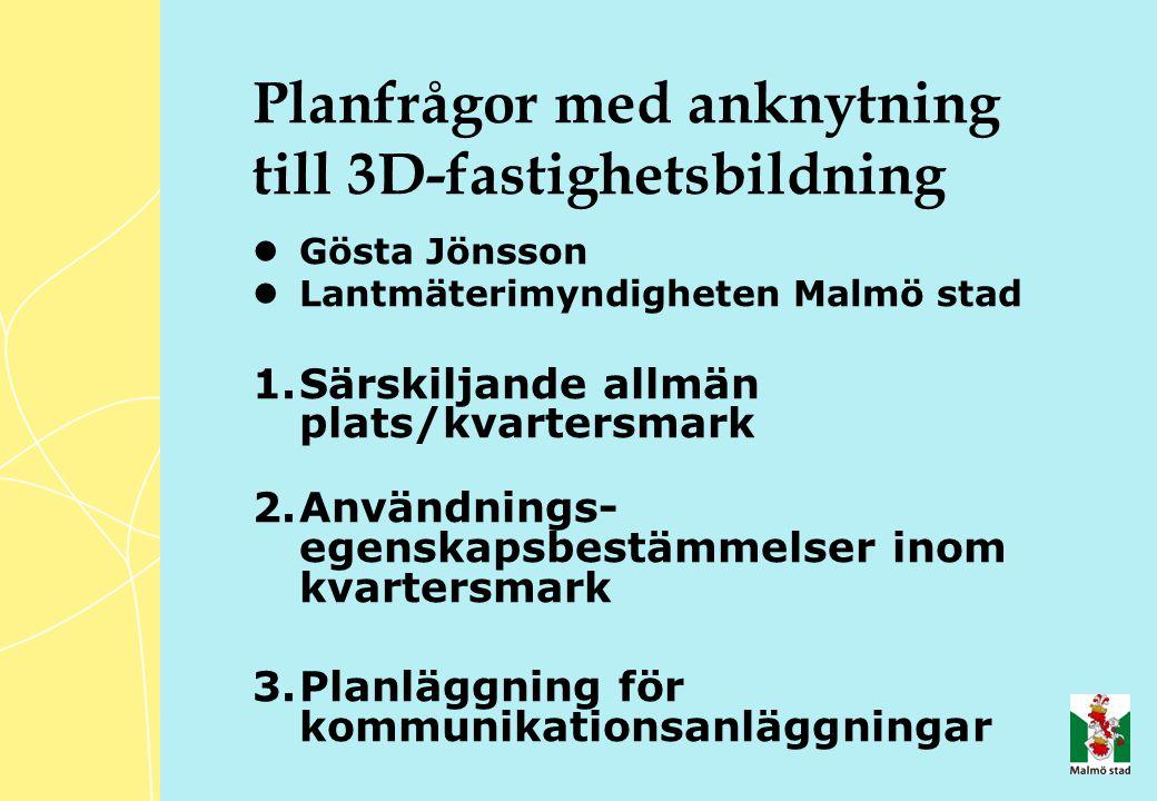 Planfrågor med anknytning till 3D-fastighetsbildning Gösta Jönsson Lantmäterimyndigheten Malmö stad 1.Särskiljande allmän plats/kvartersmark 2.Användnings- egenskapsbestämmelser inom kvartersmark 3.Planläggning för kommunikationsanläggningar
