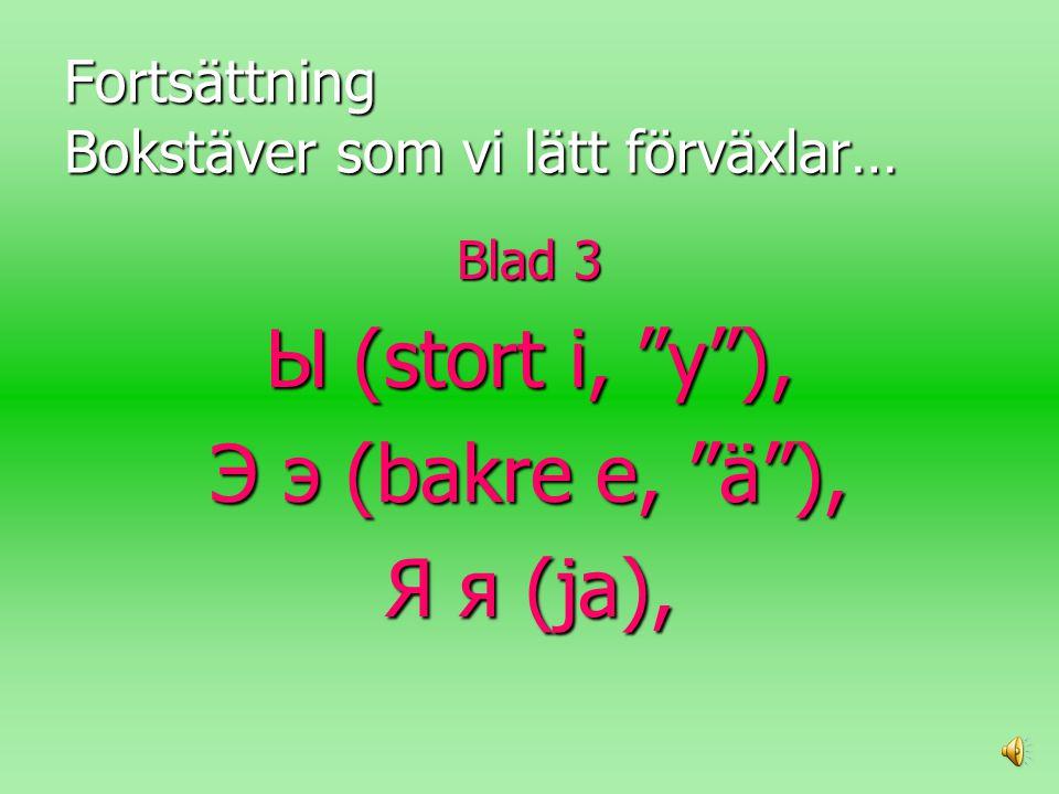 Fortsättning Bokstäver som vi lätt förväxlar… Blad 3 Ы (stort i, y ), Э э (bakre e, ä ), Я я (ja),
