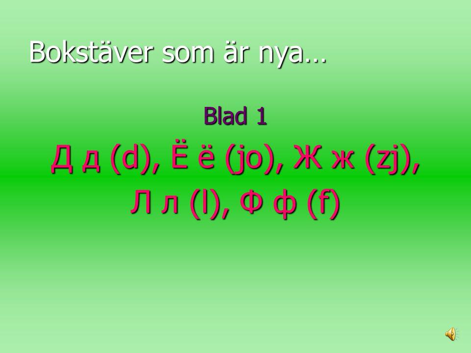 Bokstäver som är nya… Blad 1 Д д (d), Ё ё (jo), Ж ж (zj), Л л (l), Ф ф (f)