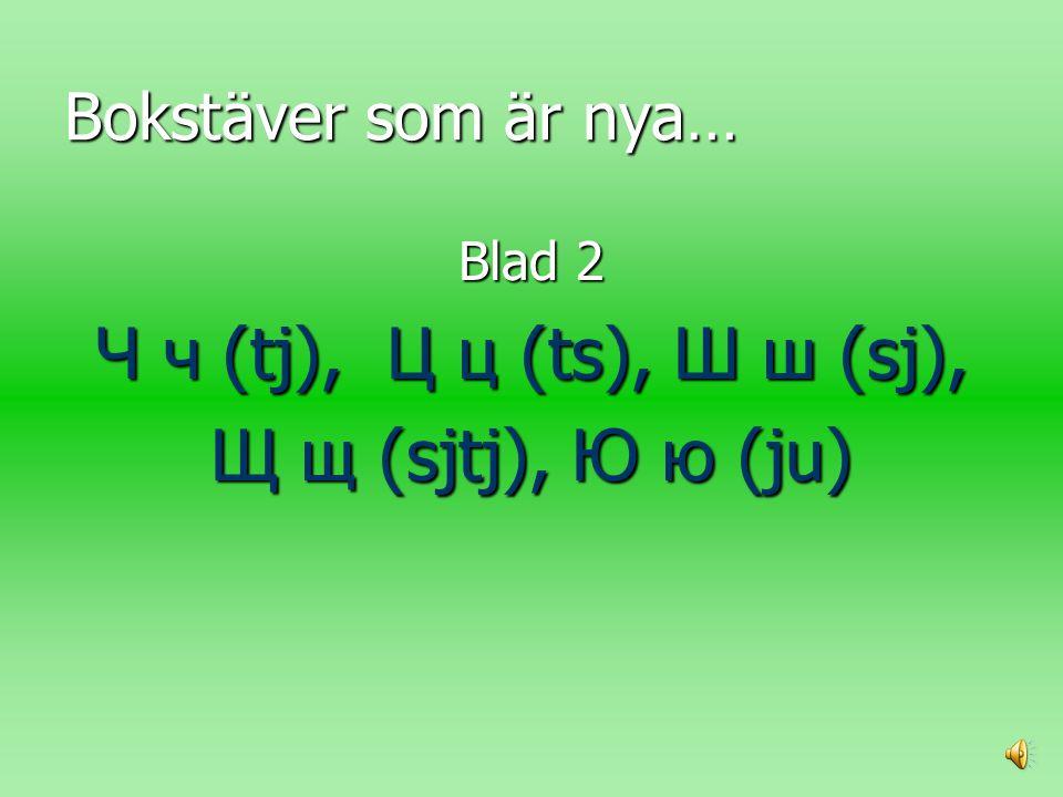 Bokstäver som är nya… Blad 2 Ч ч (tj), Ц ц (ts), Ш ш (sj), Щ щ (sjtj), Ю ю (ju)