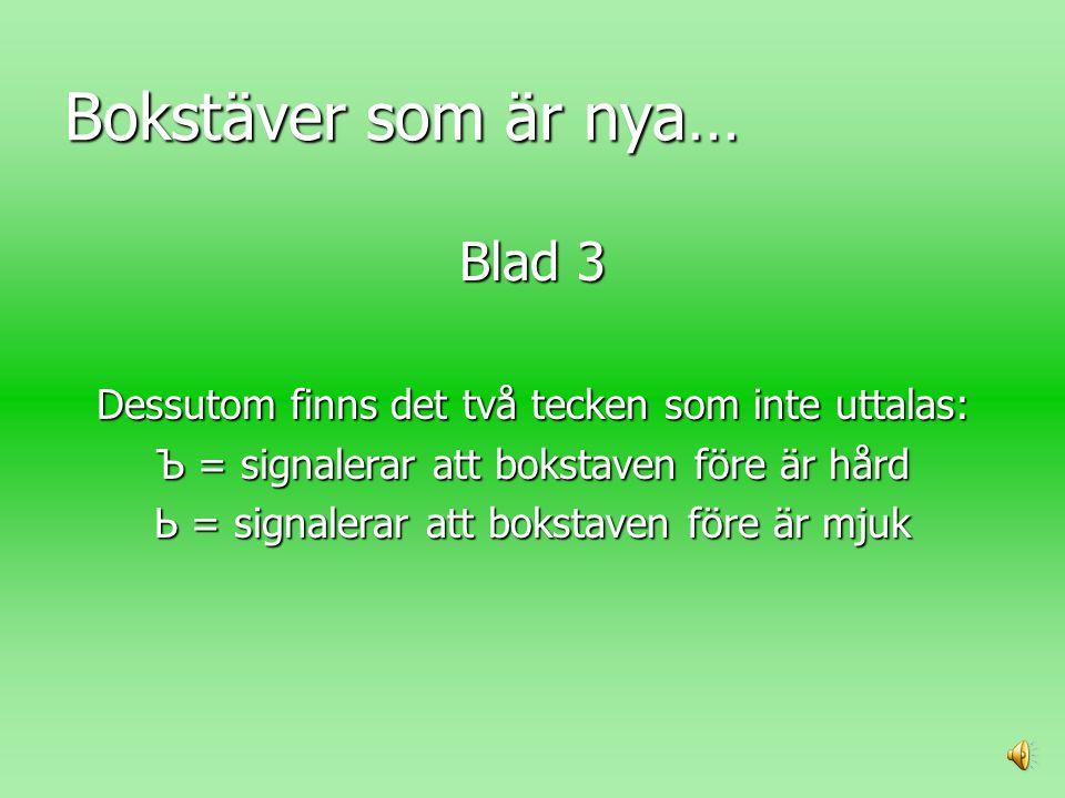 Bokstäver som är nya… Blad 3 Dessutom finns det två tecken som inte uttalas: Ъ = signalerar att bokstaven före är hård Ь = signalerar att bokstaven före är mjuk