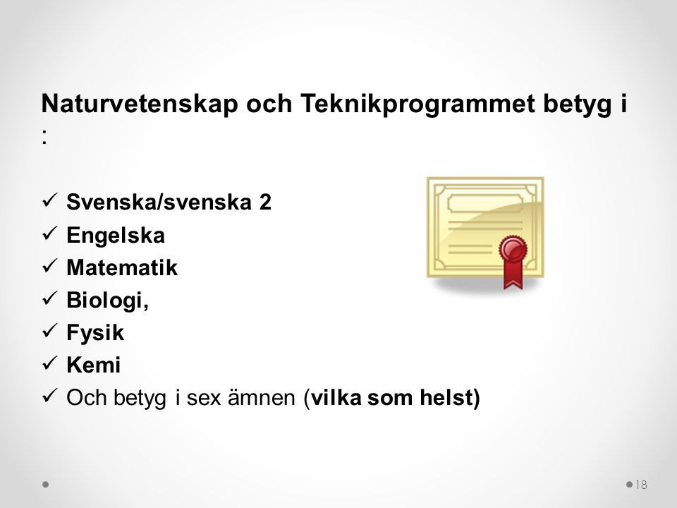 Naturvetenskap och Teknikprogrammet betyg i : Svenska/svenska 2 Engelska Matematik Biologi, Fysik Kemi Och betyg i sex ämnen (vilka som helst) 18