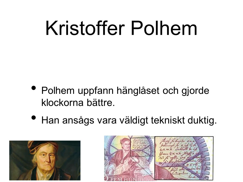 Kristoffer Polhem Polhem uppfann hänglåset och gjorde klockorna bättre. Han ansågs vara väldigt tekniskt duktig.