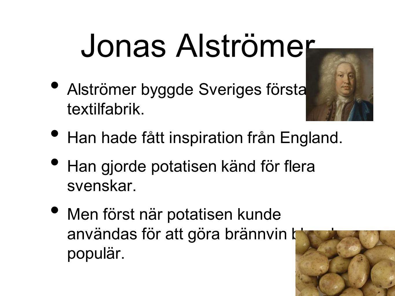Jonas Alströmer Alströmer byggde Sveriges första textilfabrik. Han hade fått inspiration från England. Han gjorde potatisen känd för flera svenskar. M