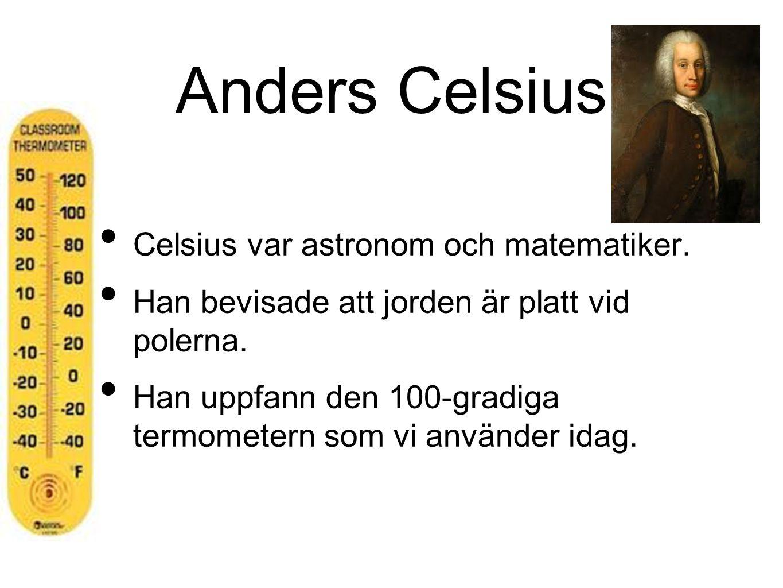 Anders Celsius Celsius var astronom och matematiker. Han bevisade att jorden är platt vid polerna. Han uppfann den 100-gradiga termometern som vi anvä