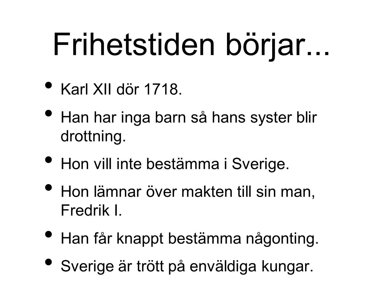 Frihetstiden börjar... Karl XII dör 1718. Han har inga barn så hans syster blir drottning. Hon vill inte bestämma i Sverige. Hon lämnar över makten ti