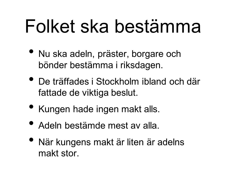 Folket ska bestämma Nu ska adeln, präster, borgare och bönder bestämma i riksdagen. De träffades i Stockholm ibland och där fattade de viktiga beslut.