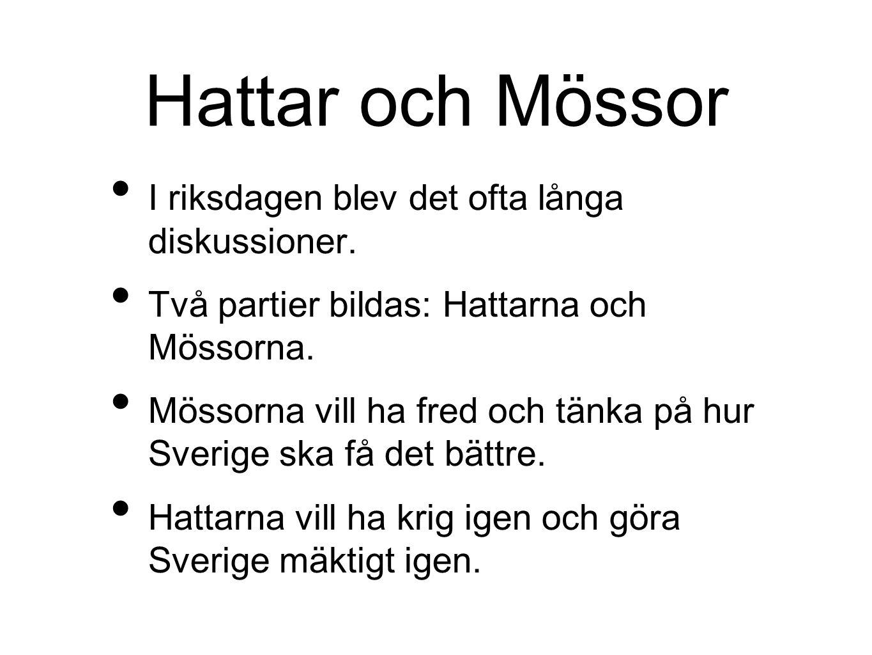 Hattar och Mössor I riksdagen blev det ofta långa diskussioner. Två partier bildas: Hattarna och Mössorna. Mössorna vill ha fred och tänka på hur Sver