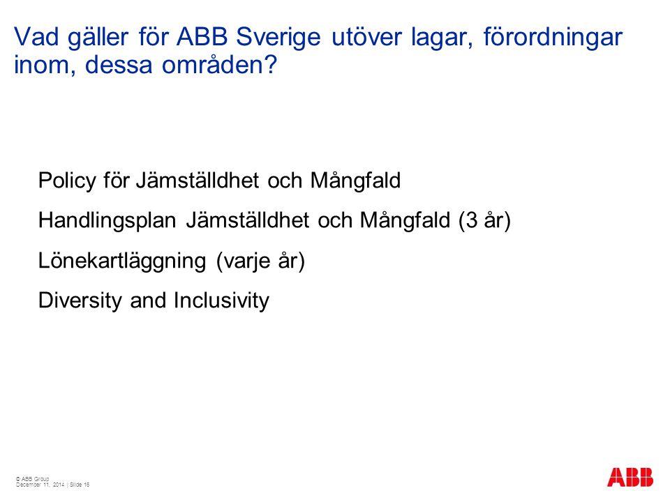 © ABB Group December 11, 2014 | Slide 16 Vad gäller för ABB Sverige utöver lagar, förordningar inom, dessa områden? Policy för Jämställdhet och Mångfa