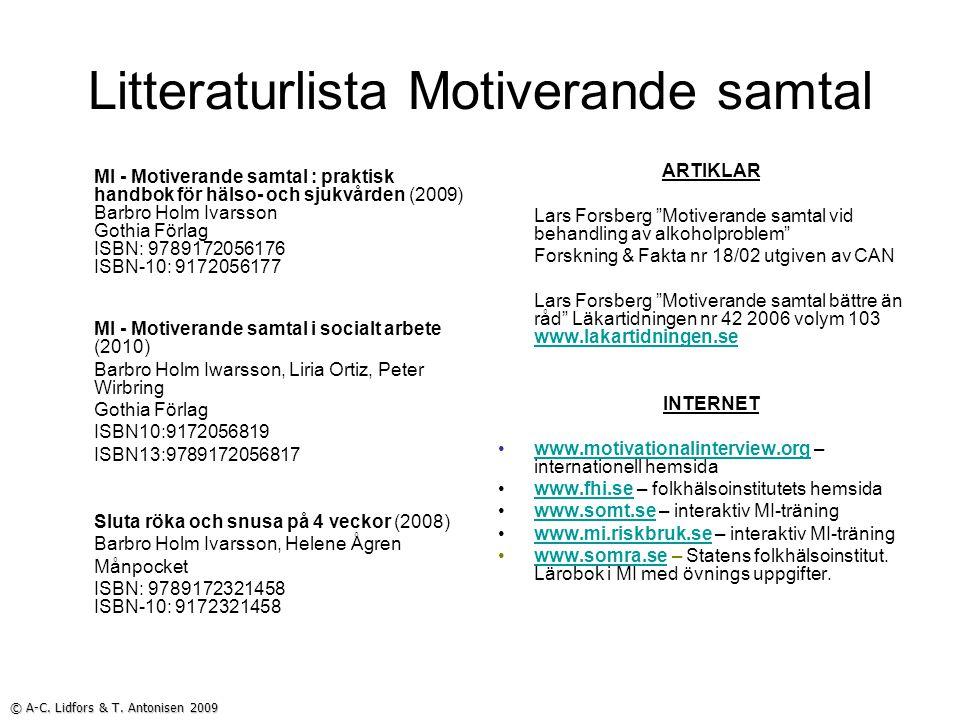 Litteraturlista Motiverande samtal MI - Motiverande samtal : praktisk handbok för hälso- och sjukvården (2009) Barbro Holm Ivarsson Gothia Förlag ISBN: 9789172056176 ISBN-10: 9172056177 MI - Motiverande samtal i socialt arbete (2010) Barbro Holm Iwarsson, Liria Ortiz, Peter Wirbring Gothia Förlag ISBN10:9172056819 ISBN13:9789172056817 Sluta röka och snusa på 4 veckor (2008) Barbro Holm Ivarsson, Helene Ågren Månpocket ISBN: 9789172321458 ISBN-10: 9172321458 ARTIKLAR Lars Forsberg Motiverande samtal vid behandling av alkoholproblem Forskning & Fakta nr 18/02 utgiven av CAN Lars Forsberg Motiverande samtal bättre än råd Läkartidningen nr 42 2006 volym 103 www.lakartidningen.se www.lakartidningen.se INTERNET www.motivationalinterview.org – internationell hemsidawww.motivationalinterview.org www.fhi.se – folkhälsoinstitutets hemsidawww.fhi.se www.somt.se – interaktiv MI-träningwww.somt.se www.mi.riskbruk.se – interaktiv MI-träningwww.mi.riskbruk.se www.somra.se – Statens folkhälsoinstitut.