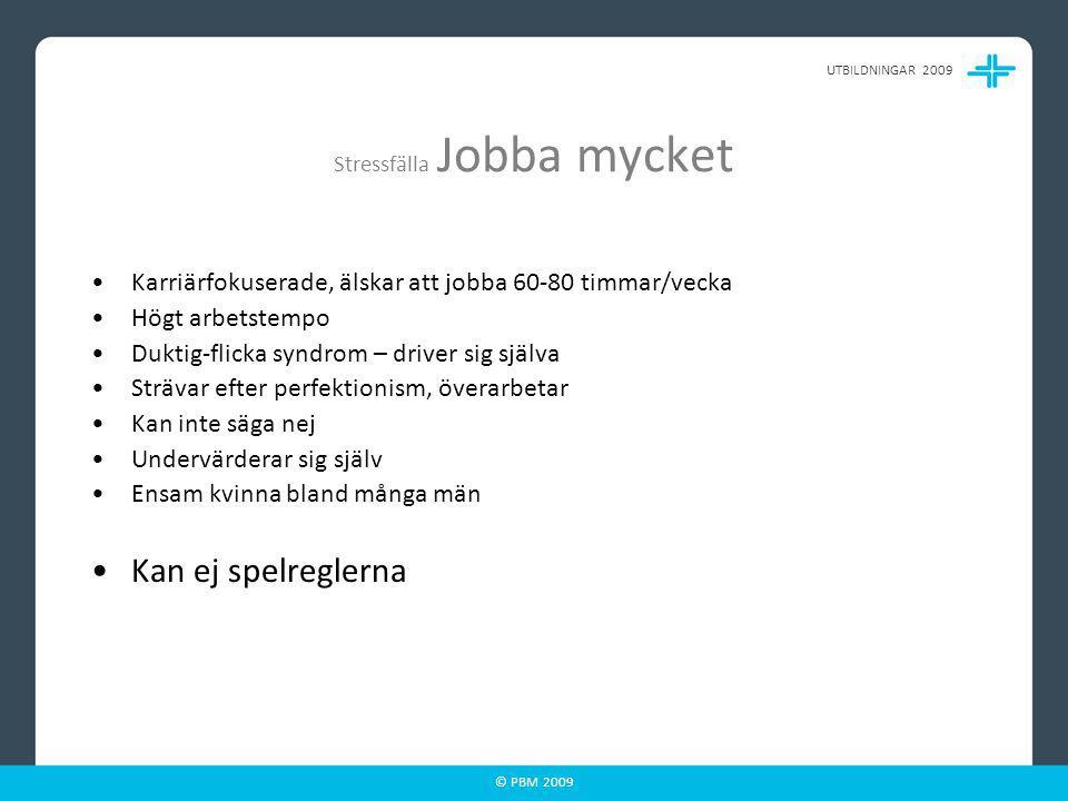 © PBM 2009 Stressfälla Jobba mycket Karriärfokuserade, älskar att jobba 60-80 timmar/vecka Högt arbetstempo Duktig-flicka syndrom – driver sig själva