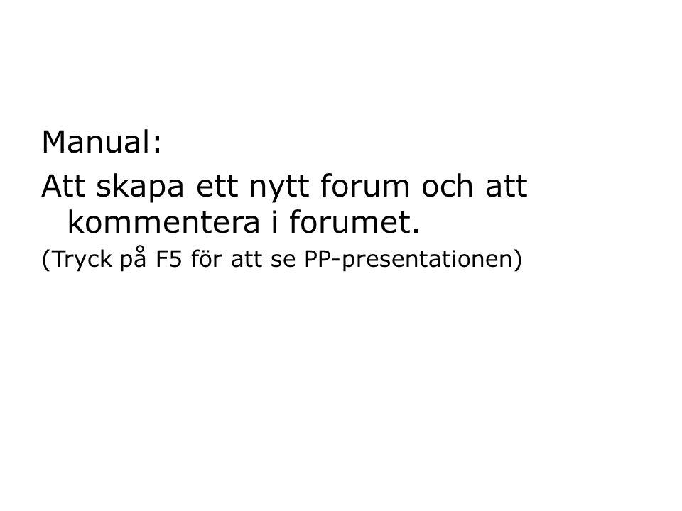 Manual: Att skapa ett nytt forum och att kommentera i forumet. (Tryck på F5 för att se PP-presentationen)