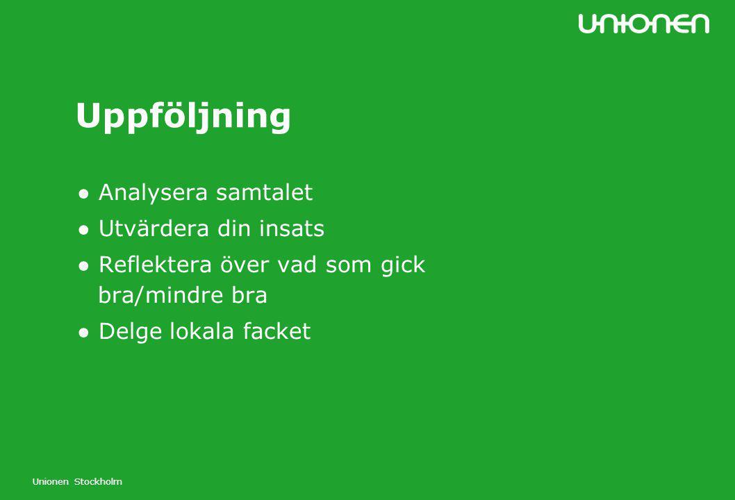Unionen Stockholm Uppföljning ● Analysera samtalet ● Utvärdera din insats ● Reflektera över vad som gick bra/mindre bra ● Delge lokala facket