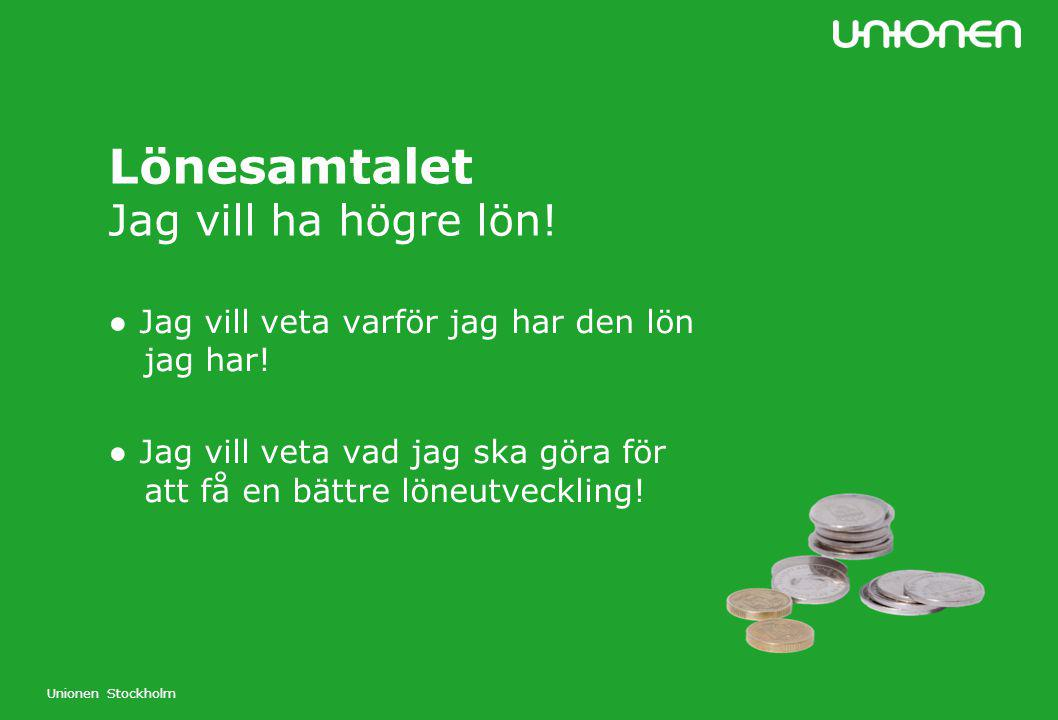 Unionen Stockholm Lönesamtalet Jag vill ha högre lön! ● Jag vill veta varför jag har den lön jag har! ● Jag vill veta vad jag ska göra för att få en b