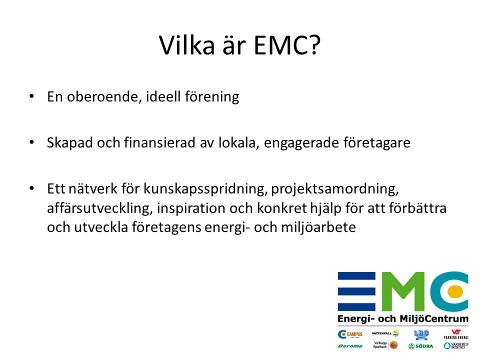 En oberoende, ideell förening Skapad och finansierad av lokala, engagerade företagare Ett nätverk för kunskapsspridning, projektsamordning, affärsutveckling, inspiration och konkret hjälp för att förbättra och utveckla företagens energi- och miljöarbete Vilka är EMC