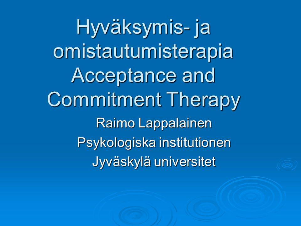 Hyväksymis- ja omistautumisterapia Acceptance and Commitment Therapy Raimo Lappalainen Psykologiska institutionen Jyväskylä universitet