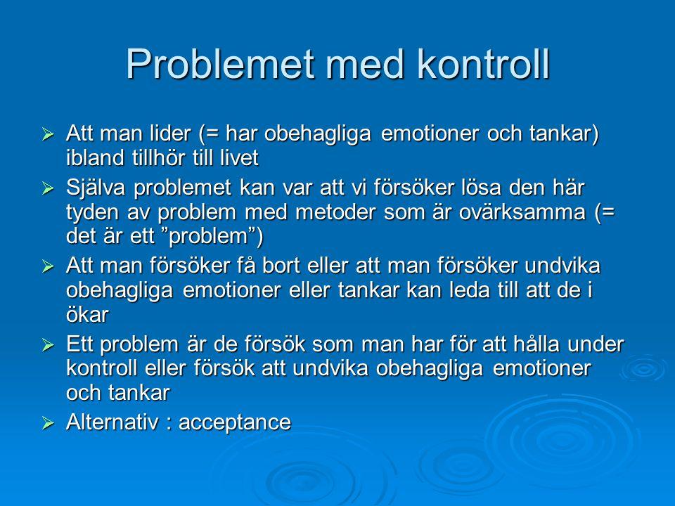 Problemet med kontroll  Att man lider (= har obehagliga emotioner och tankar) ibland tillhör till livet  Själva problemet kan var att vi försöker lö
