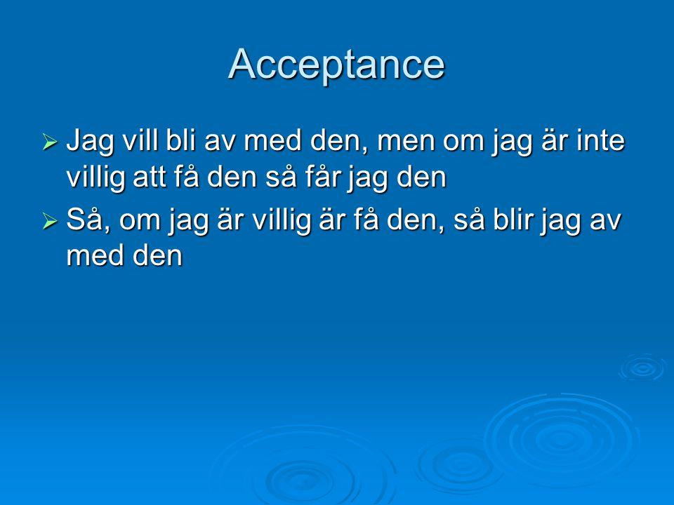 Acceptance  Jag vill bli av med den, men om jag är inte villig att få den så får jag den  Så, om jag är villig är få den, så blir jag av med den