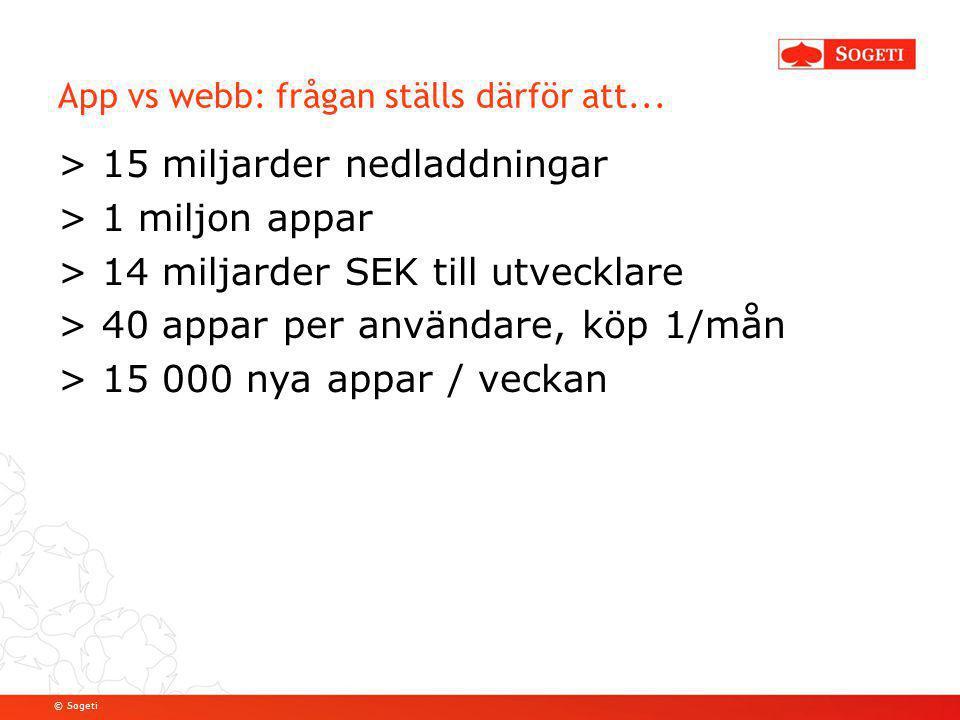 © Sogeti App vs webb: frågan ställs därför att... > 15 miljarder nedladdningar > 1 miljon appar > 14 miljarder SEK till utvecklare > 40 appar per anvä