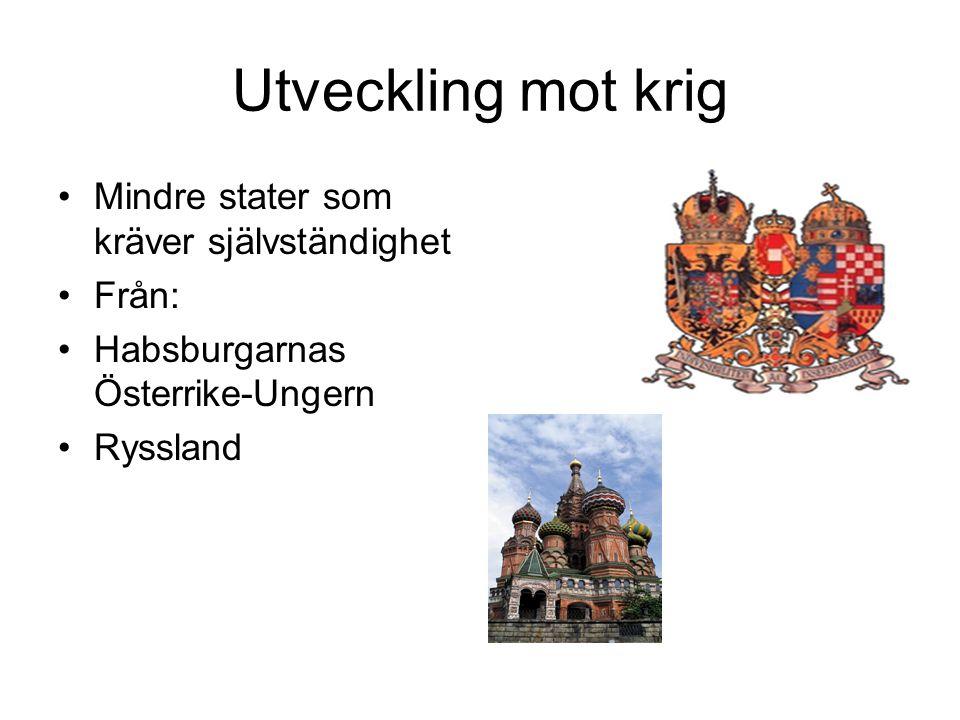 Utveckling mot krig Mindre stater som kräver självständighet Från: Habsburgarnas Österrike-Ungern Ryssland