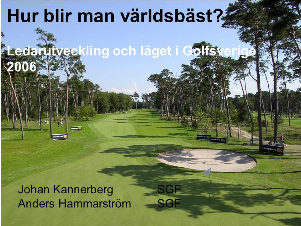 Hur blir man världsbäst? Ledarutveckling och läget i Golfsverige 2006 Johan Kannerberg SGF Anders HammarströmSGF