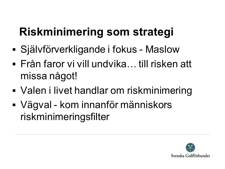 Riskminimering som strategi  Självförverkligande i fokus - Maslow  Från faror vi vill undvika… till risken att missa något!  Valen i livet handlar