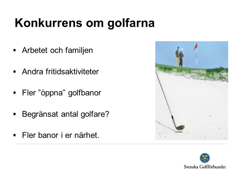 """Konkurrens om golfarna  Arbetet och familjen  Andra fritidsaktiviteter  Fler """"öppna"""" golfbanor  Begränsat antal golfare?  Fler banor i er närhet."""