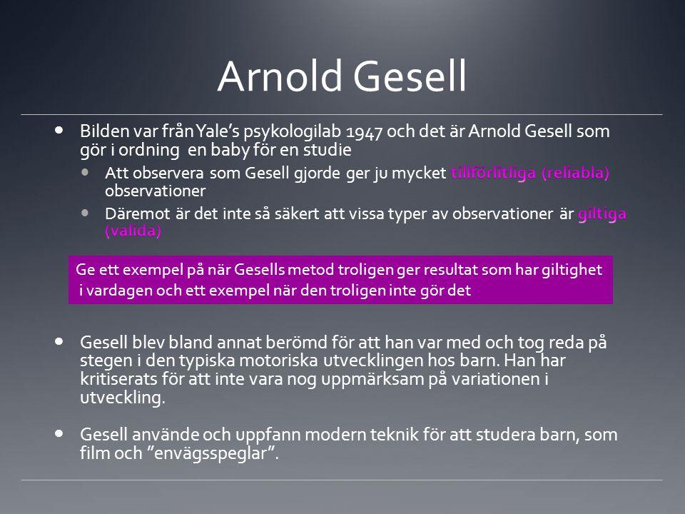 Arnold Gesell Ge ett exempel på när Gesells metod troligen ger resultat som har giltighet i vardagen och ett exempel när den troligen inte gör det