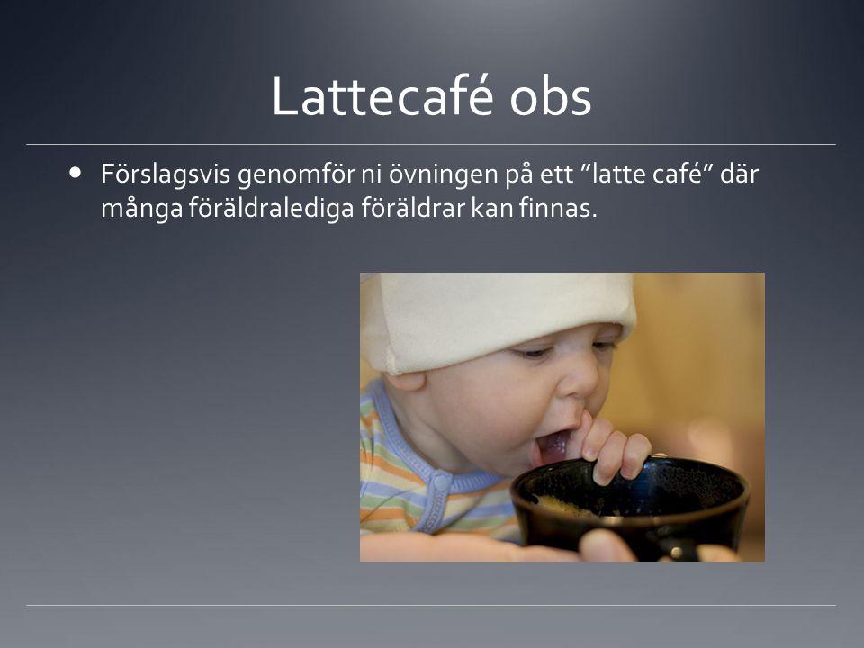 """Lattecafé obs Förslagsvis genomför ni övningen på ett """"latte café"""" där många föräldralediga föräldrar kan finnas."""