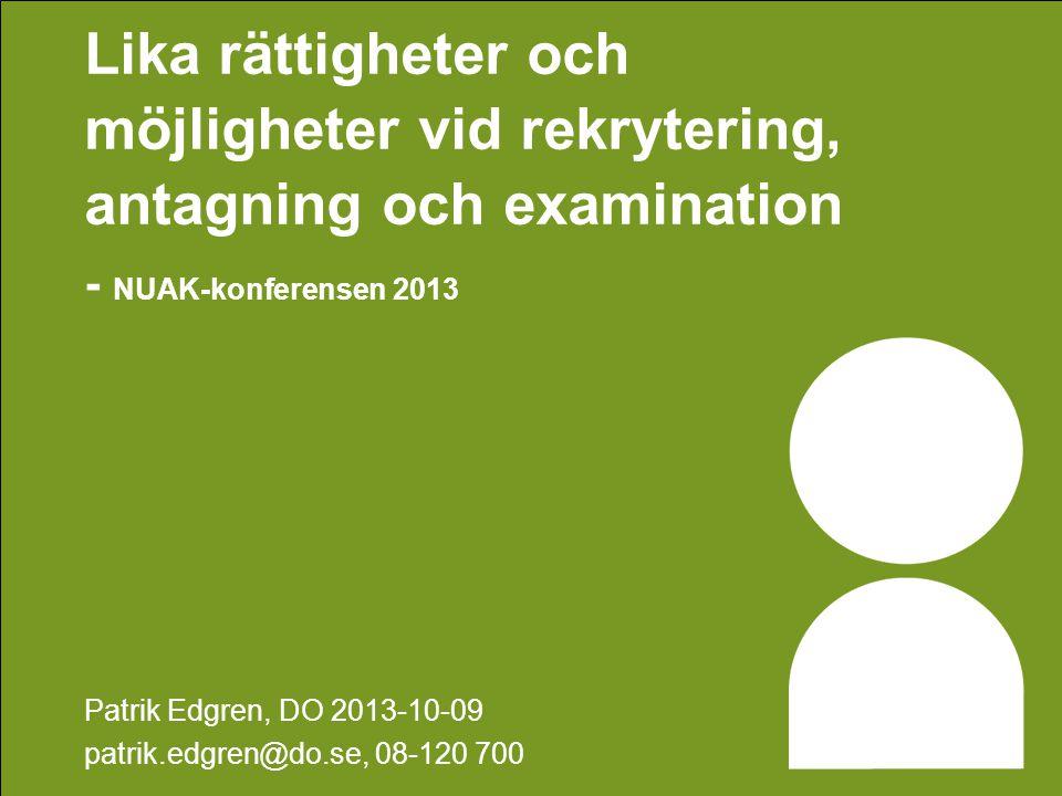 Lika rättigheter och möjligheter vid rekrytering, antagning och examination - NUAK-konferensen 2013 Patrik Edgren, DO 2013-10-09 patrik.edgren@do.se, 08-120 700