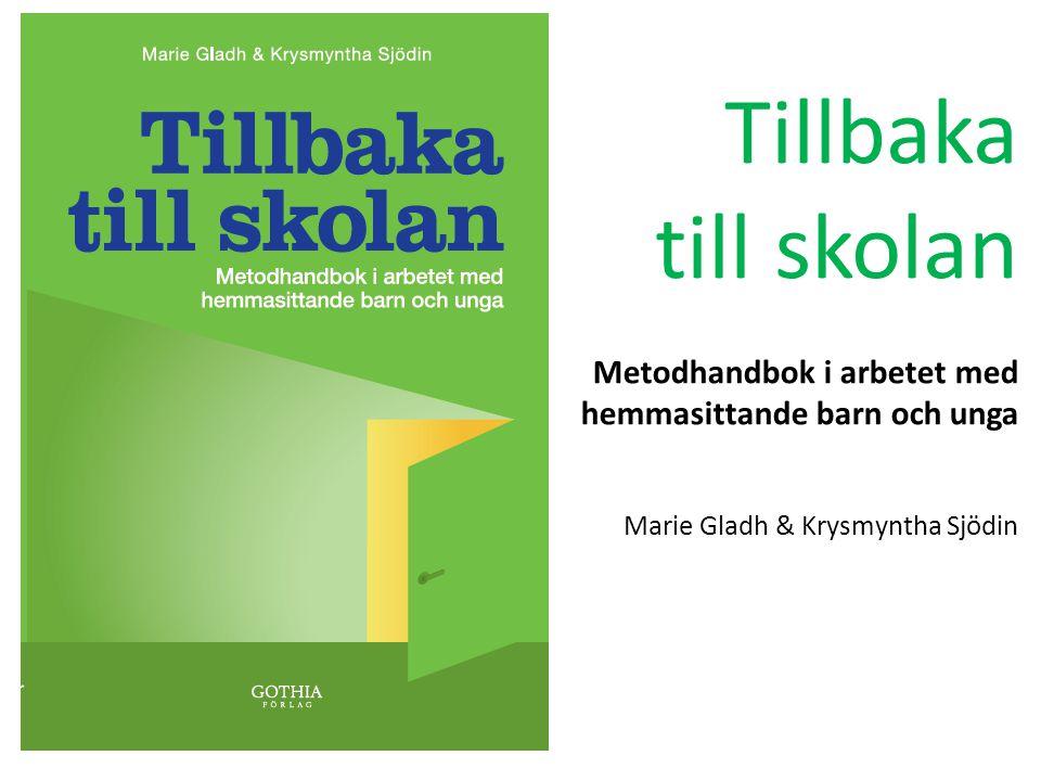 Tillbaka till skolan Metodhandbok i arbetet med hemmasittande barn och unga Marie Gladh & Krysmyntha Sjödin