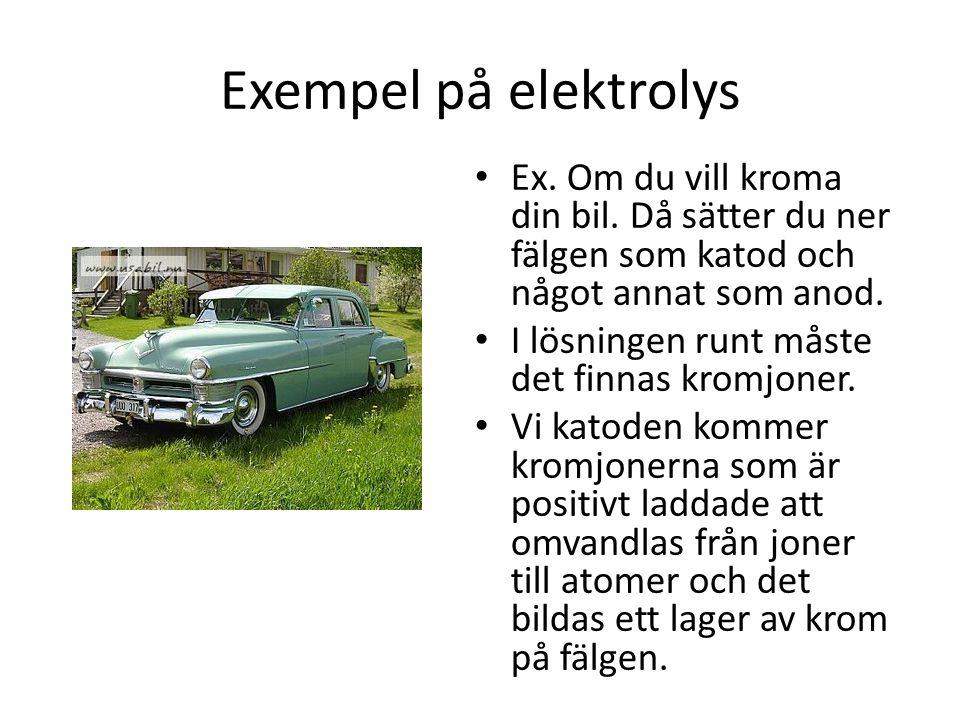 Exempel på elektrolys Ex. Om du vill kroma din bil. Då sätter du ner fälgen som katod och något annat som anod. I lösningen runt måste det finnas krom