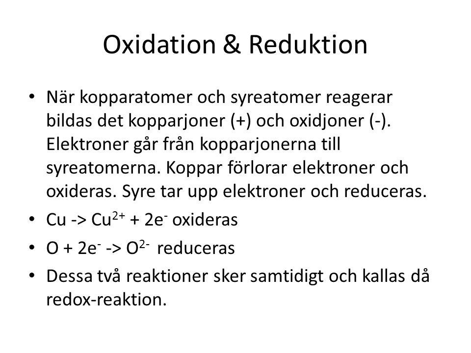 Oxidation & Reduktion När kopparatomer och syreatomer reagerar bildas det kopparjoner (+) och oxidjoner (-). Elektroner går från kopparjonerna till sy