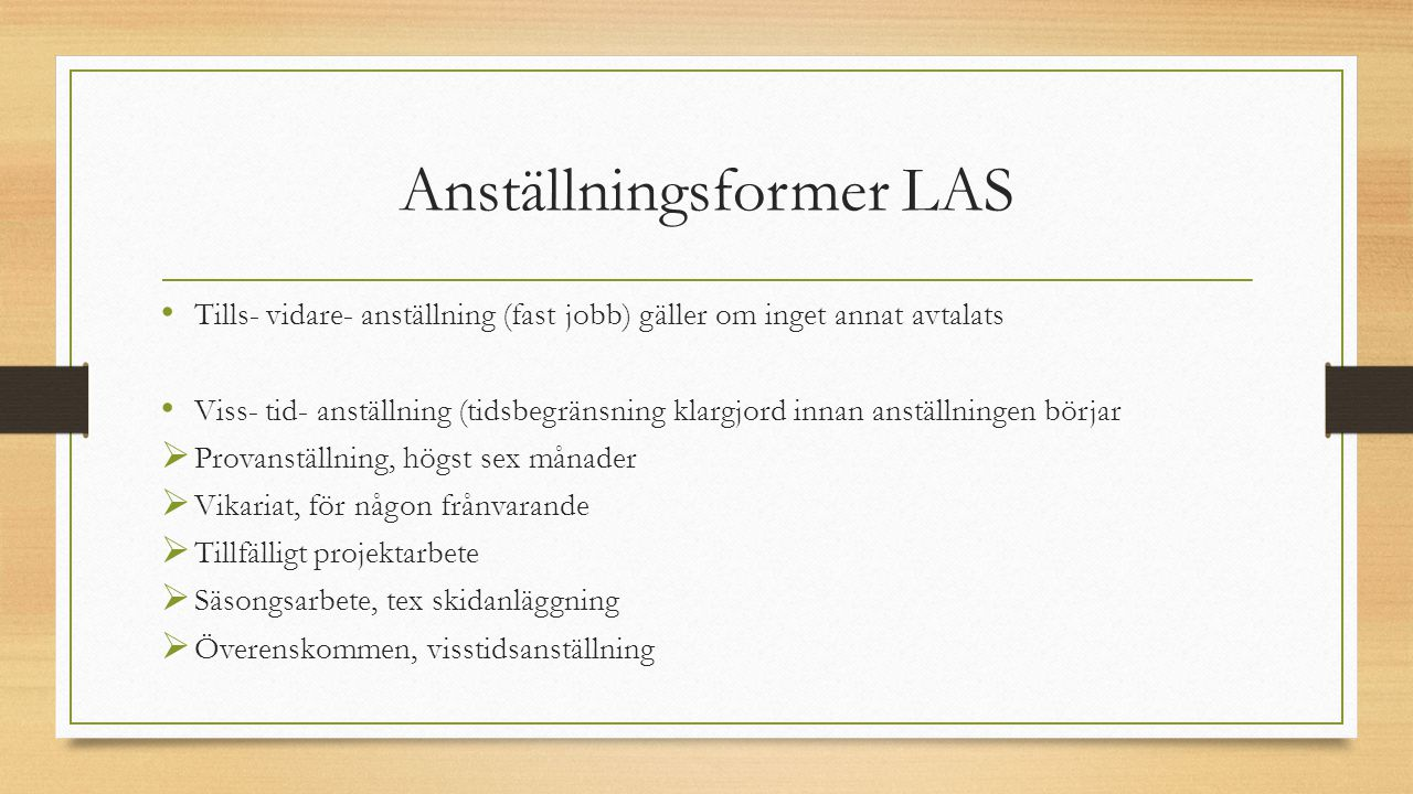 Anställningsformer LAS Tills- vidare- anställning (fast jobb) gäller om inget annat avtalats Viss- tid- anställning (tidsbegränsning klargjord innan a