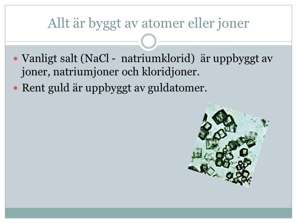 Allt är byggt av atomer eller joner Vanligt salt (NaCl - natriumklorid) är uppbyggt av joner, natriumjoner och kloridjoner. Rent guld är uppbyggt av g