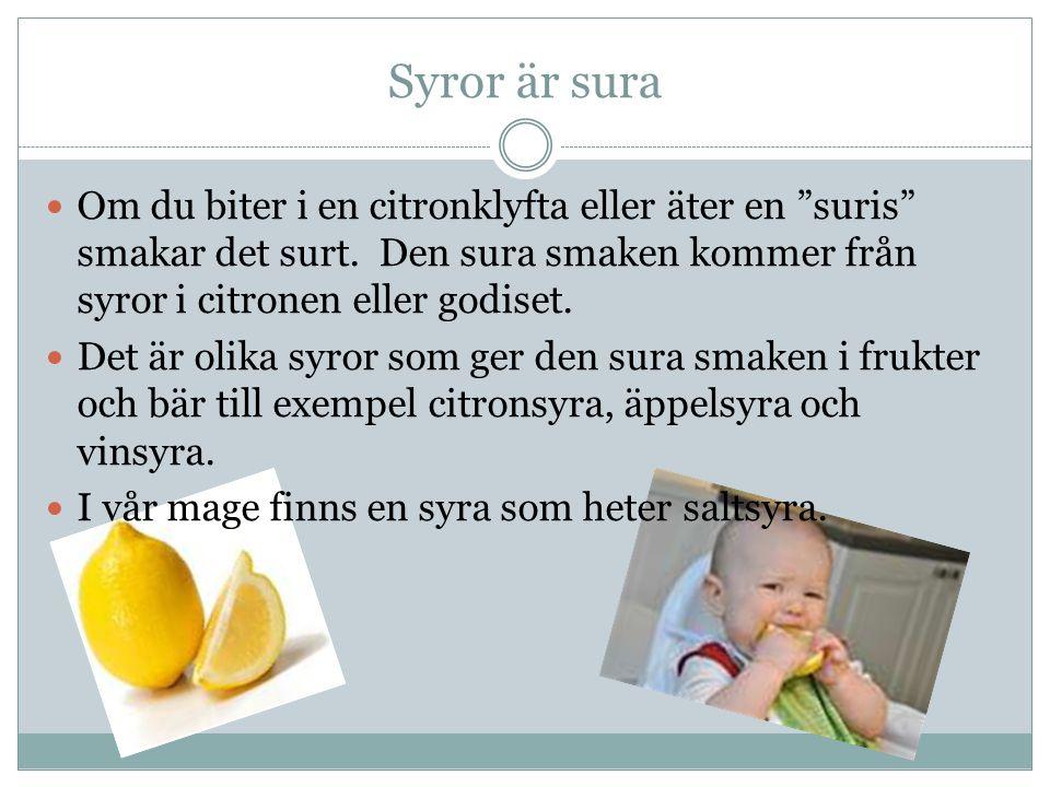 """Syror är sura Om du biter i en citronklyfta eller äter en """"suris"""" smakar det surt. Den sura smaken kommer från syror i citronen eller godiset. Det är"""