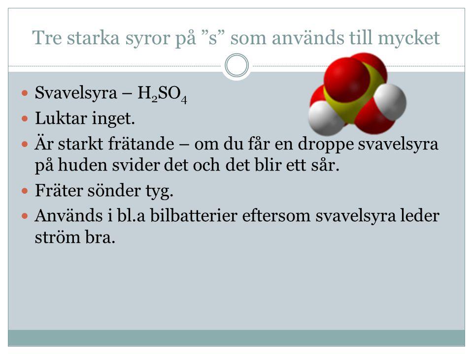 Tre starka syror på s som används till mycket Svavelsyra – H 2 SO 4 Luktar inget.